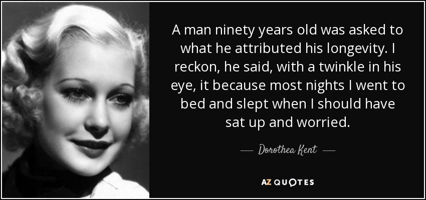 A man ninety years old was asked to what he attributed his longevity. I reckon, he said, with a twinkle in his eye, it because most nights I went to bed and slept when I should have sat up and worried. - Dorothea Kent