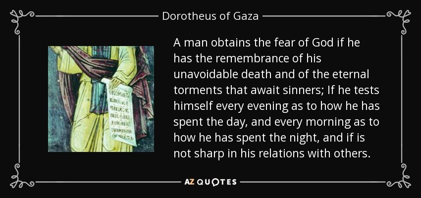 A man obtains the fear of God if he has the remembrance of his unavoidable death and of the eternal torments that await sinners; If he tests himself every evening as to how he has spent the day, and every morning as to how he has spent the night, and if is not sharp in his relations with others. - Dorotheus of Gaza