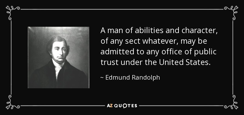 A man of abilities and character, of any sect whatever, may be admitted to any office of public trust under the United States. - Edmund Randolph