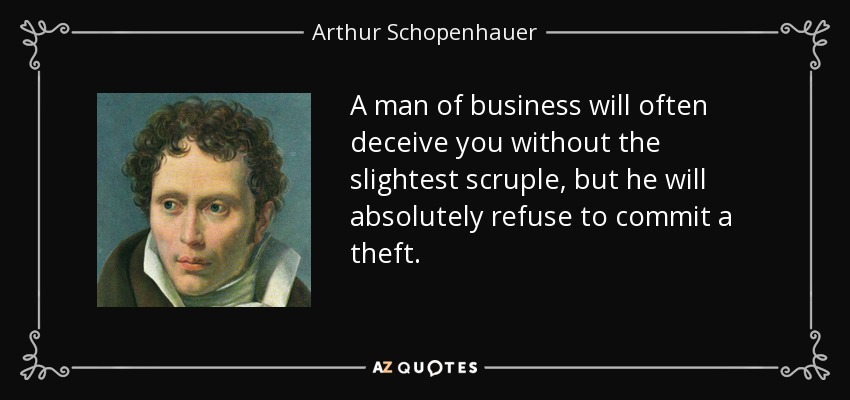 A man of business will often deceive you without the slightest scruple, but he will absolutely refuse to commit a theft. - Arthur Schopenhauer
