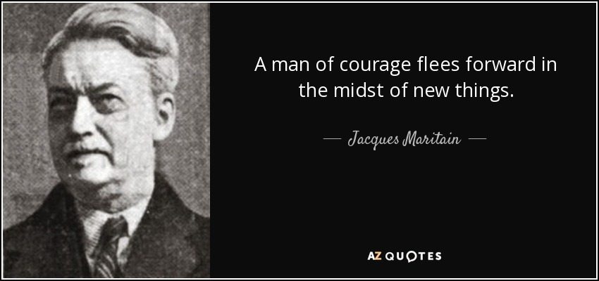 A man of courage flees forward in the midst of new things. - Jacques Maritain