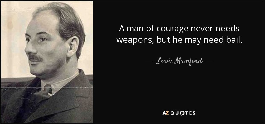 A man of courage never needs weapons, but he may need bail. - Lewis Mumford