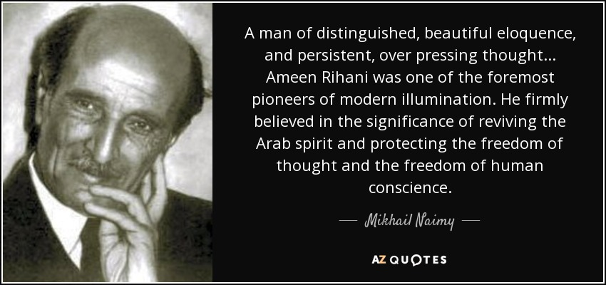 A man of distinguished, beautiful eloquence, and persistent, over pressing thought... Ameen Rihani was one of the foremost pioneers of modern illumination. He firmly believed in the significance of reviving the Arab spirit and protecting the freedom of thought and the freedom of human conscience. - Mikhail Naimy