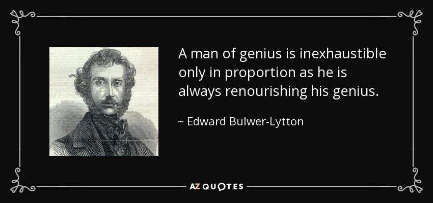A man of genius is inexhaustible only in proportion as he is always renourishing his genius. - Edward Bulwer-Lytton, 1st Baron Lytton