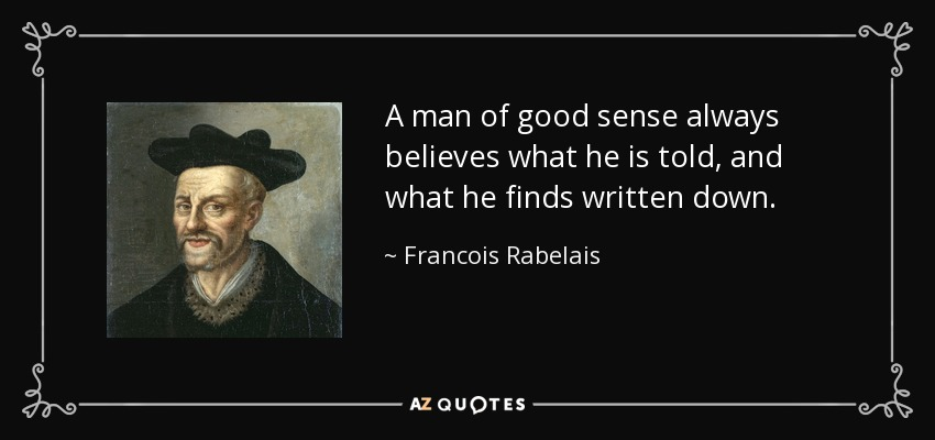 A man of good sense always believes what he is told, and what he finds written down. - Francois Rabelais