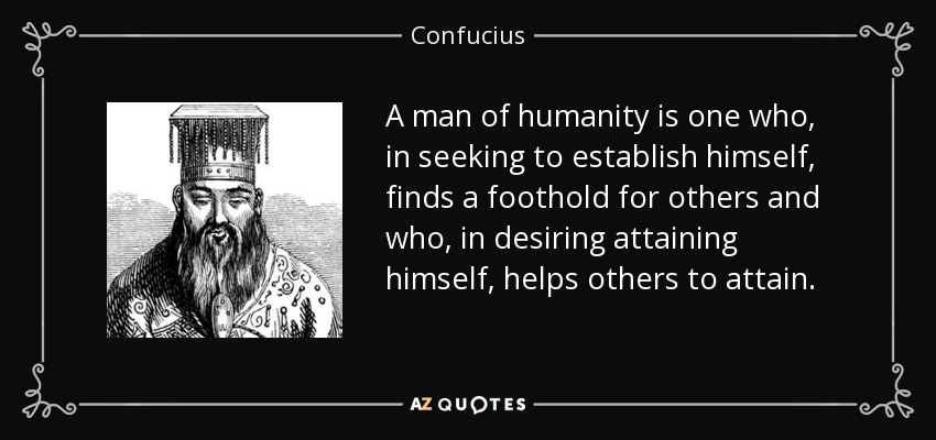 A man of humanity is one who, in seeking to establish himself, finds a foothold for others and who, in desiring attaining himself, helps others to attain. - Confucius