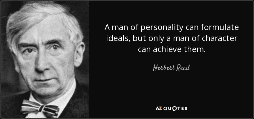 A man of personality can formulate ideals, but only a man of character can achieve them. - Herbert Read