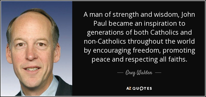 A man of strength and wisdom, John Paul became an inspiration to generations of both Catholics and non-Catholics throughout the world by encouraging freedom, promoting peace and respecting all faiths. - Greg Walden