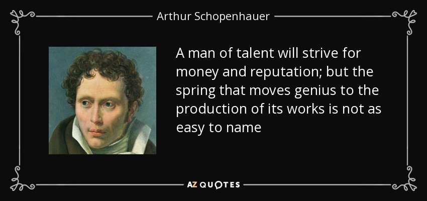 A man of talent will strive for money and reputation; but the spring that moves genius to the production of its works is not as easy to name - Arthur Schopenhauer