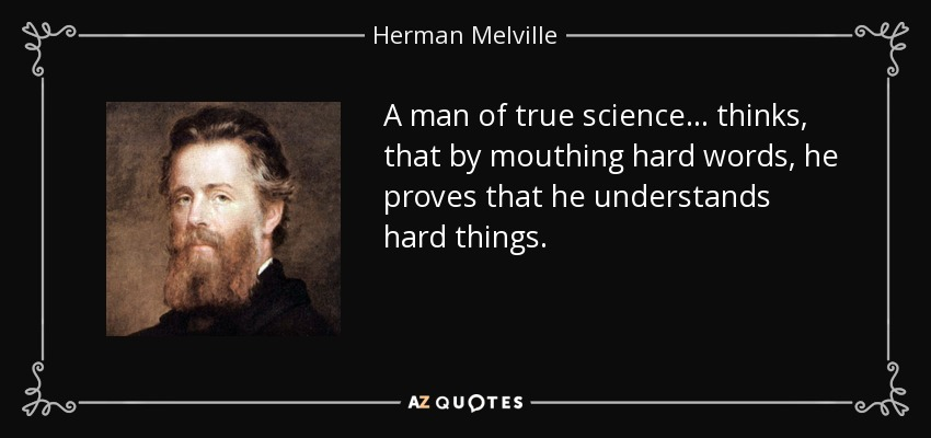 A man of true science... thinks, that by mouthing hard words, he proves that he understands hard things. - Herman Melville