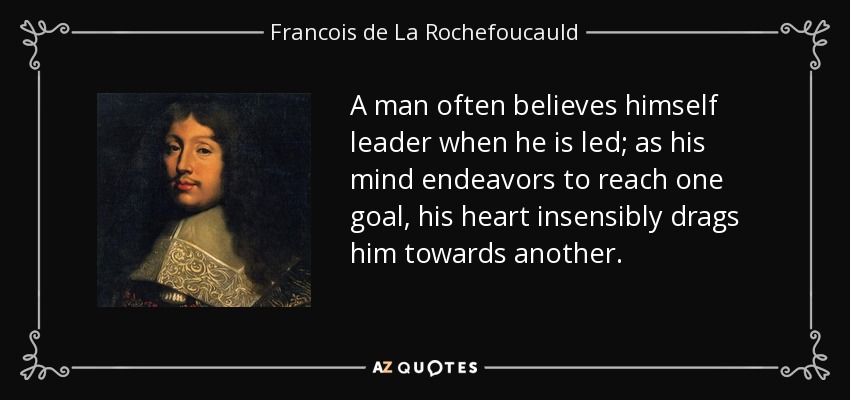 A man often believes himself leader when he is led; as his mind endeavors to reach one goal, his heart insensibly drags him towards another. - Francois de La Rochefoucauld