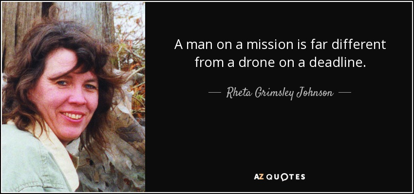A man on a mission is far different from a drone on a deadline. - Rheta Grimsley Johnson