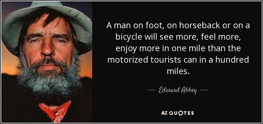 A man on foot, on horseback or on a bicycle will see more, feel more, enjoy more in one mile than the motorized tourists can in a hundred miles. - Edward Abbey