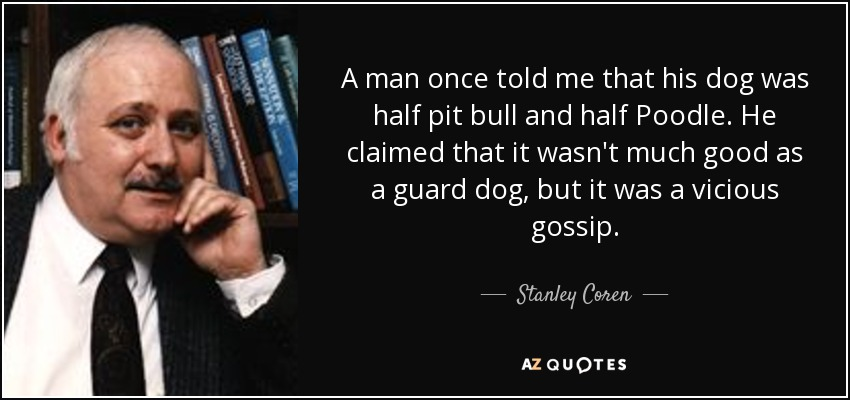 A man once told me that his dog was half pit bull and half Poodle. He claimed that it wasn't much good as a guard dog, but it was a vicious gossip. - Stanley Coren