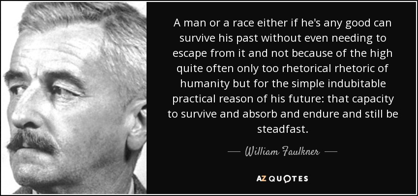 A man or a race either if he's any good can survive his past without even needing to escape from it and not because of the high quite often only too rhetorical rhetoric of humanity but for the simple indubitable practical reason of his future: that capacity to survive and absorb and endure and still be steadfast. - William Faulkner