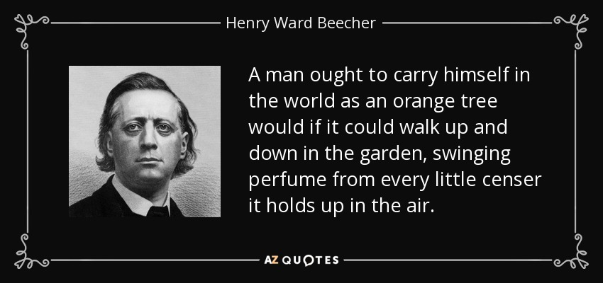 A man ought to carry himself in the world as an orange tree would if it could walk up and down in the garden, swinging perfume from every little censer it holds up in the air. - Henry Ward Beecher