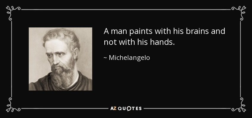A man paints with his brains and not with his hands. - Michelangelo