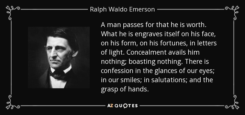 A man passes for that he is worth. What he is engraves itself on his face, on his form, on his fortunes, in letters of light. Concealment avails him nothing; boasting nothing. There is confession in the glances of our eyes; in our smiles; in salutations; and the grasp of hands. - Ralph Waldo Emerson