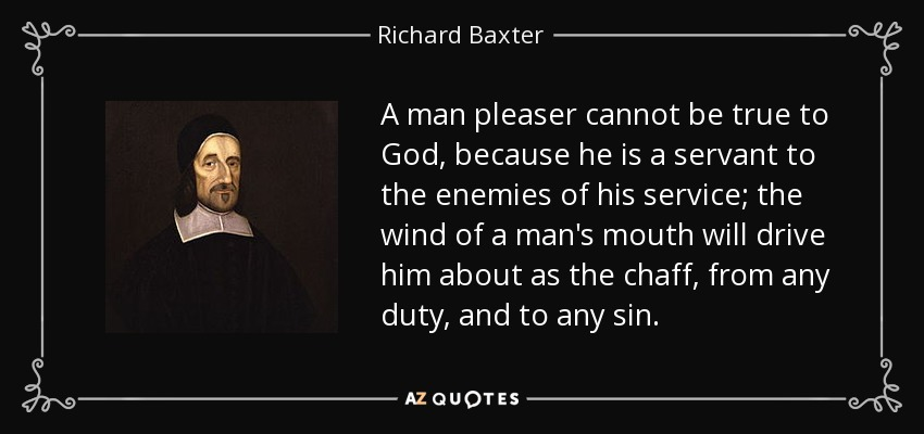 A man pleaser cannot be true to God, because he is a servant to the enemies of his service; the wind of a man's mouth will drive him about as the chaff, from any duty, and to any sin. - Richard Baxter