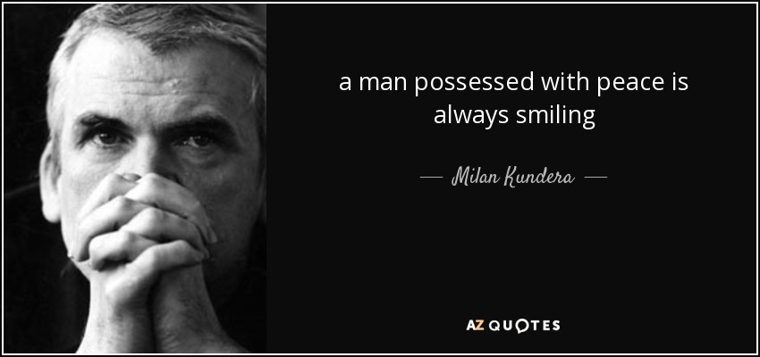 a man possessed with peace is always smiling - Milan Kundera