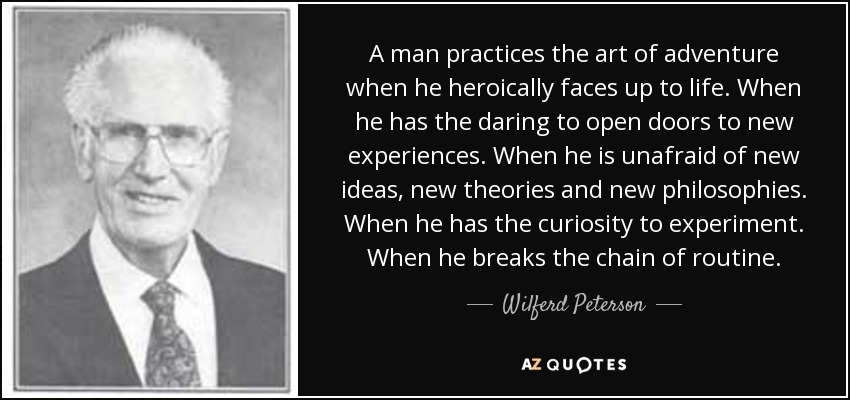 A man practices the art of adventure when he heroically faces up to life. When he has the daring to open doors to new experiences. When he is unafraid of new ideas, new theories and new philosophies. When he has the curiosity to experiment. When he breaks the chain of routine. - Wilferd Peterson