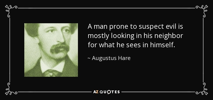 A man prone to suspect evil is mostly looking in his neighbor for what he sees in himself. - Augustus Hare