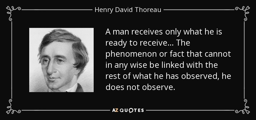 A man receives only what he is ready to receive... The phenomenon or fact that cannot in any wise be linked with the rest of what he has observed, he does not observe. - Henry David Thoreau