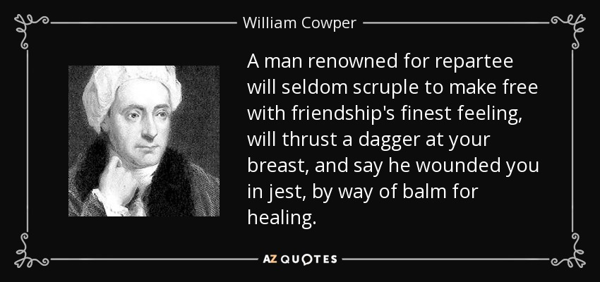 A man renowned for repartee will seldom scruple to make free with friendship's finest feeling, will thrust a dagger at your breast, and say he wounded you in jest, by way of balm for healing. - William Cowper