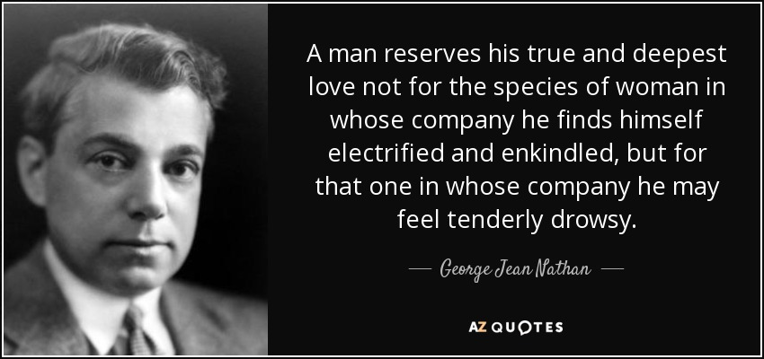A man reserves his true and deepest love not for the species of woman in whose company he finds himself electrified and enkindled, but for that one in whose company he may feel tenderly drowsy. - George Jean Nathan