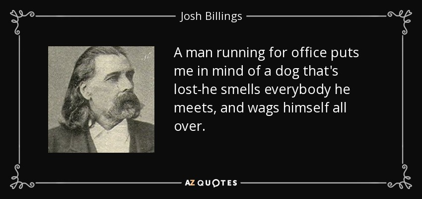 A man running for office puts me in mind of a dog that's lost-he smells everybody he meets, and wags himself all over. - Josh Billings