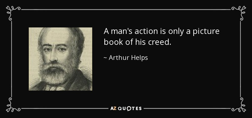 A man's action is only a picture book of his creed. - Arthur Helps
