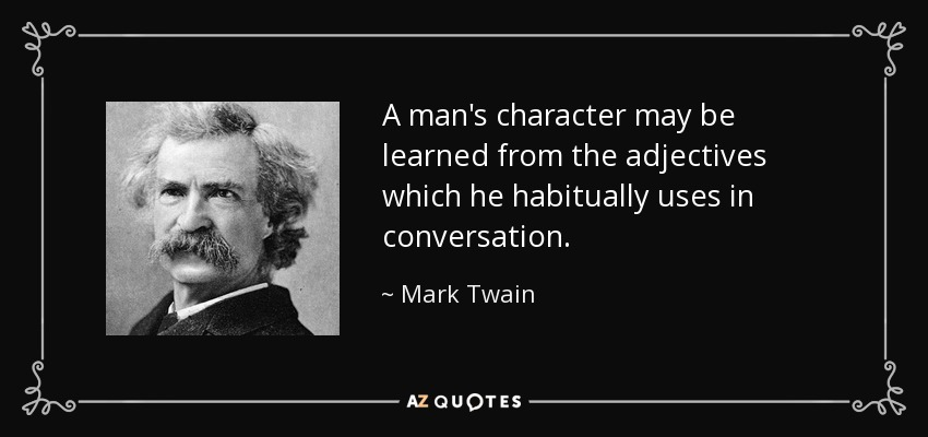 A man's character may be learned from the adjectives which he habitually uses in conversation. - Mark Twain