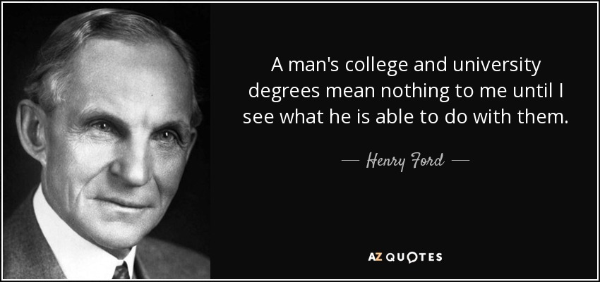 A man's college and university degrees mean nothing to me until I see what he is able to do with them. - Henry Ford