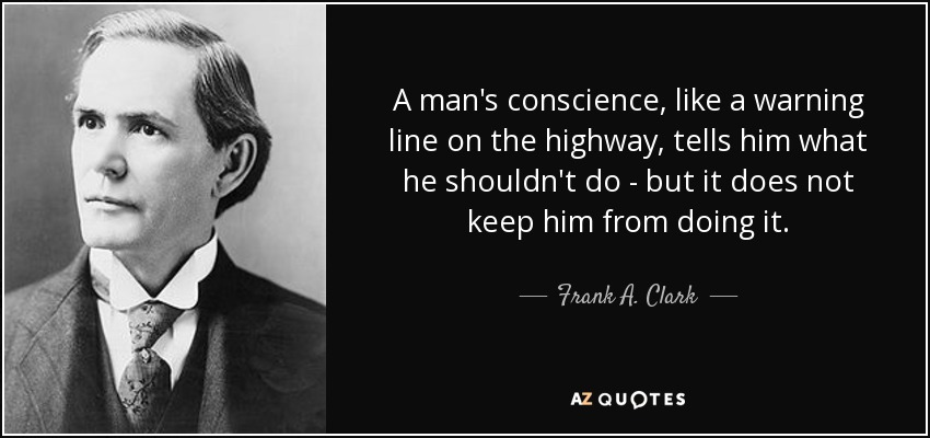 A man's conscience, like a warning line on the highway, tells him what he shouldn't do - but it does not keep him from doing it. - Frank A. Clark