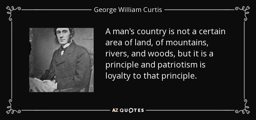 A man's country is not a certain area of land, of mountains, rivers, and woods, but it is a principle and patriotism is loyalty to that principle. - George William Curtis
