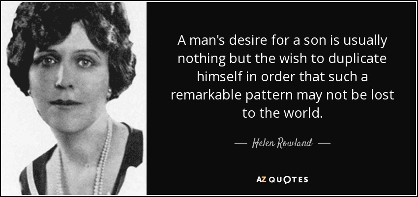 A man's desire for a son is usually nothing but the wish to duplicate himself in order that such a remarkable pattern may not be lost to the world. - Helen Rowland