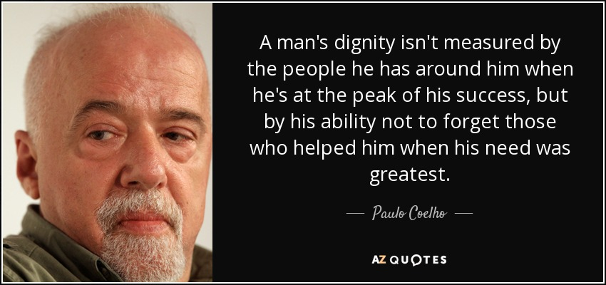 A man's dignity isn't measured by the people he has around him when he's at the peak of his success, but by his ability not to forget those who helped him when his need was greatest. - Paulo Coelho