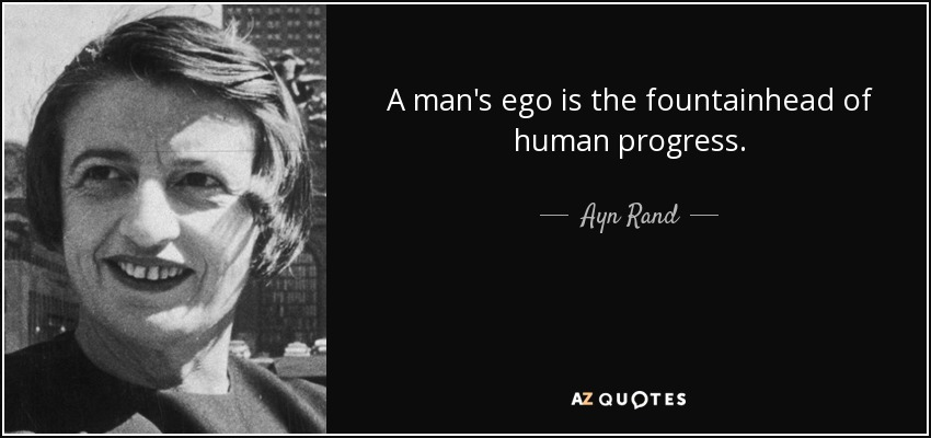 A man's ego is the fountainhead of human progress. - Ayn Rand