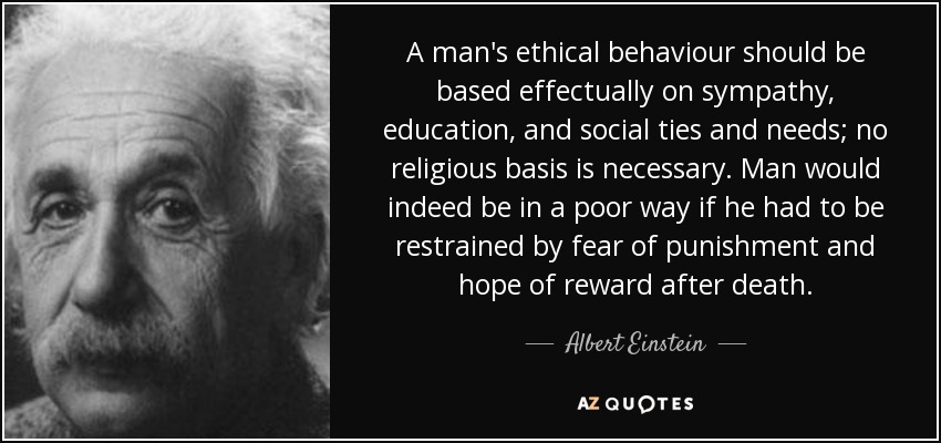 A man's ethical behaviour should be based effectually on sympathy, education, and social ties and needs; no religious basis is necessary. Man would indeed be in a poor way if he had to be restrained by fear of punishment and hope of reward after death. - Albert Einstein