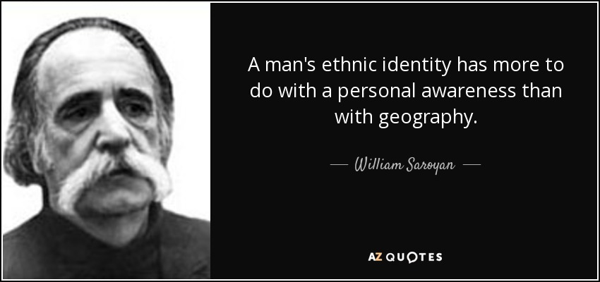 A man's ethnic identity has more to do with a personal awareness than with geography. - William Saroyan