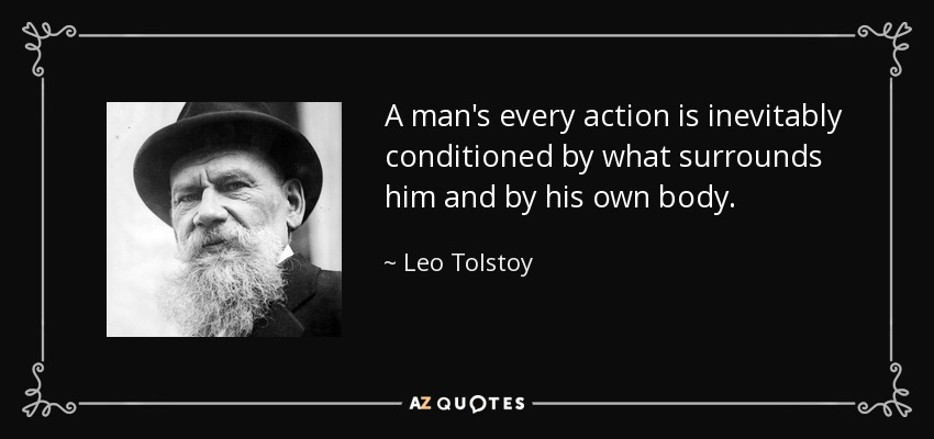 A man's every action is inevitably conditioned by what surrounds him and by his own body. - Leo Tolstoy