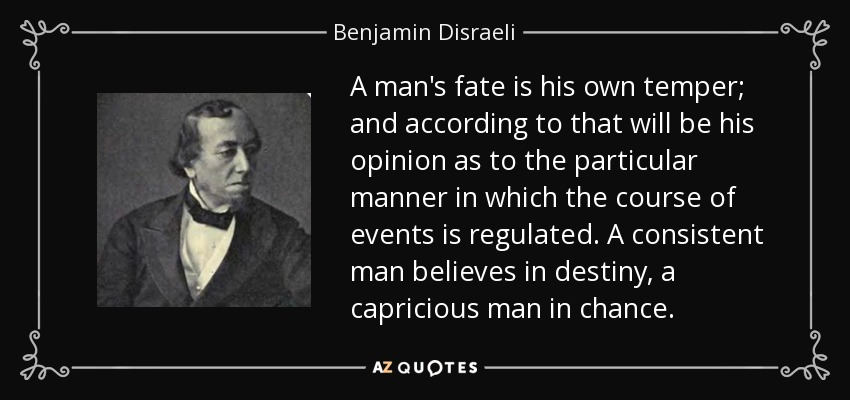 A man's fate is his own temper; and according to that will be his opinion as to the particular manner in which the course of events is regulated. A consistent man believes in destiny, a capricious man in chance. - Benjamin Disraeli