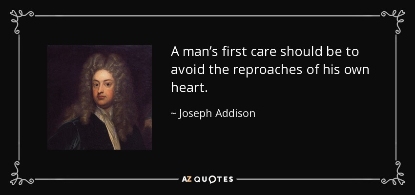 A man's first care should be to avoid the reproaches of his own heart. - Joseph Addison