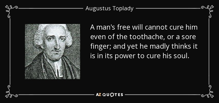A man's free will cannot cure him even of the toothache, or a sore finger; and yet he madly thinks it is in its power to cure his soul. - Augustus Toplady