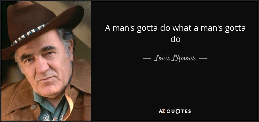A man's gotta do what a man's gotta do - Louis L'Amour