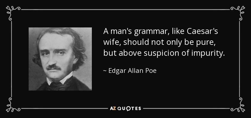 A man's grammar, like Caesar's wife, should not only be pure, but above suspicion of impurity. - Edgar Allan Poe
