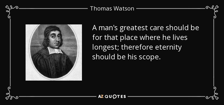 A man's greatest care should be for that place where he lives longest; therefore eternity should be his scope. - Thomas Watson