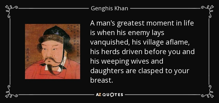 A man's greatest moment in life is when his enemy lays vanquished, his village aflame, his herds driven before you and his weeping wives and daughters are clasped to your breast. - Genghis Khan