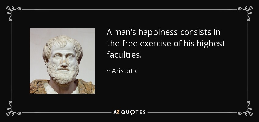A man's happiness consists in the free exercise of his highest faculties. - Aristotle