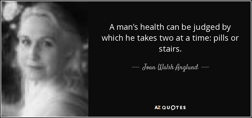 A man's health can be judged by which he takes two at a time: pills or stairs. - Joan Walsh Anglund